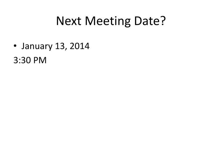 Next Meeting Date?