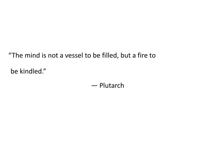 """The mind is not a vessel to be filled, but a fire to be kindled."""