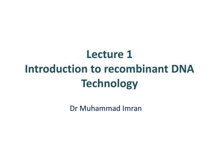 Lecture 1 introduction to recombinant dna technology