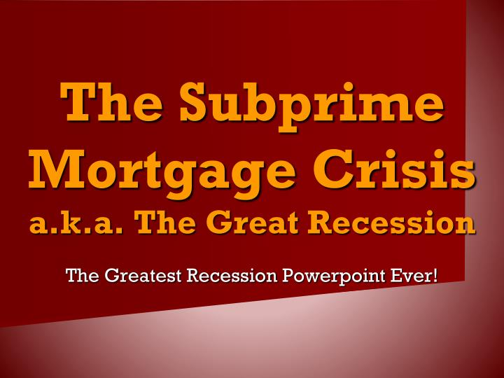 The subprime mortgage crisis a k a the great recession