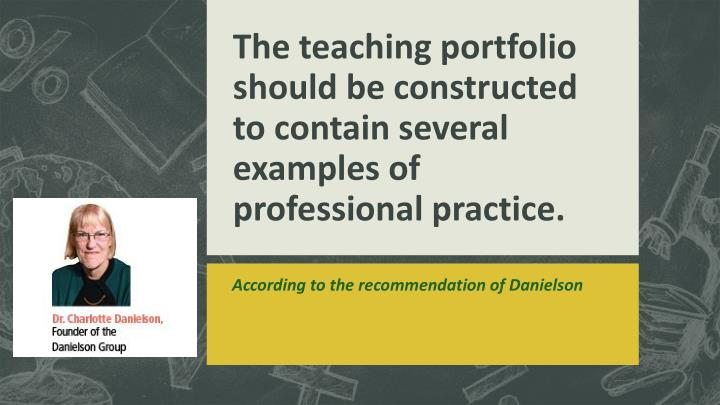 The teaching portfolio should be constructed to contain several examples of professional practice.