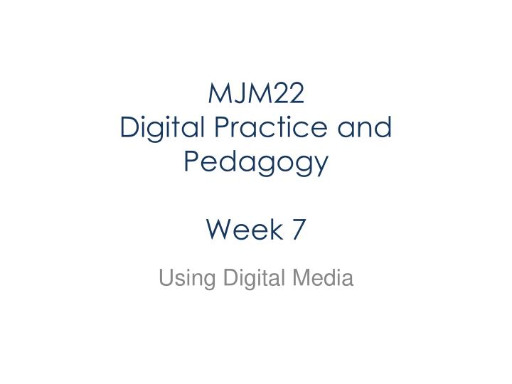 Mjm22 digital practice and pedagogy week 7