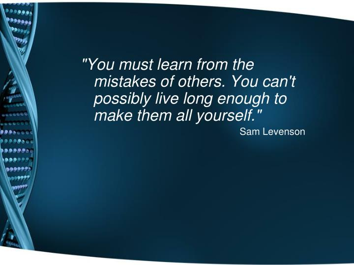 """You must learn from the mistakes of others. You can't possibly live long enough to make them all yourself."""