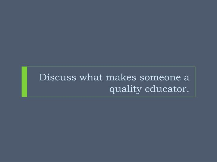 Discuss what makes someone a quality educator.