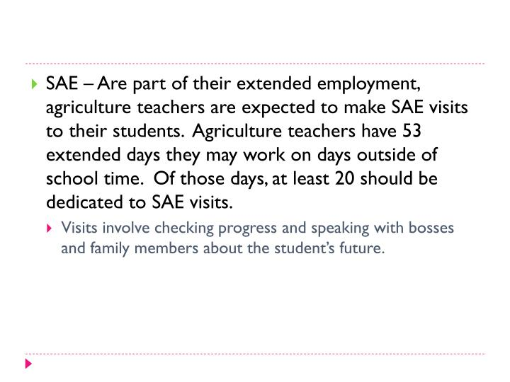 SAE – Are part of their extended employment, agriculture teachers are expected to make SAE visits to their students.  Agriculture teachers have 53 extended days they may work on days outside of school time.  Of those days, at least 20 should be dedicated to SAE visits.