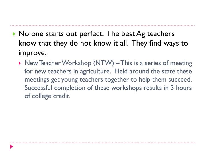 No one starts out perfect.  The best Ag teachers know that they do not know it all.  They find ways to improve.