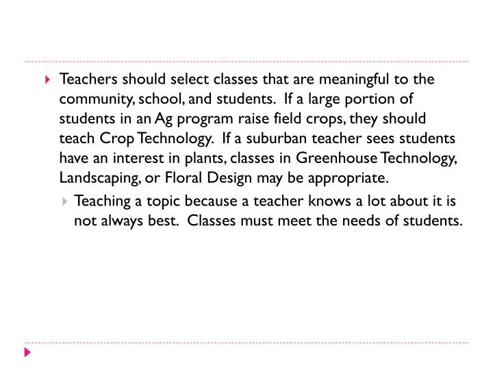 Teachers should select classes that are meaningful to the community, school, and students.  If a large portion of students in an Ag program raise field crops, they should teach Crop Technology.  If a suburban teacher sees students have an interest in plants, classes in Greenhouse Technology, Landscaping, or Floral Design may be appropriate.