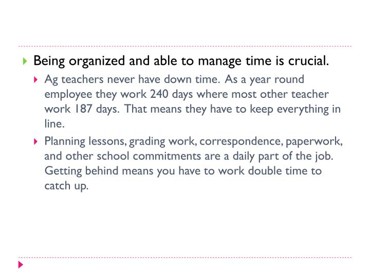 Being organized and able to manage time is crucial.