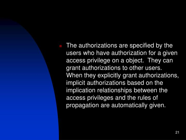 The authorizations are specified by the users who have authorization for a given access privilege on a object.  They can grant authorizations to other users.  When they explicitly grant authorizations, implicit authorizations based on the implication relationships between the access privileges and the rules of propagation are automatically given.
