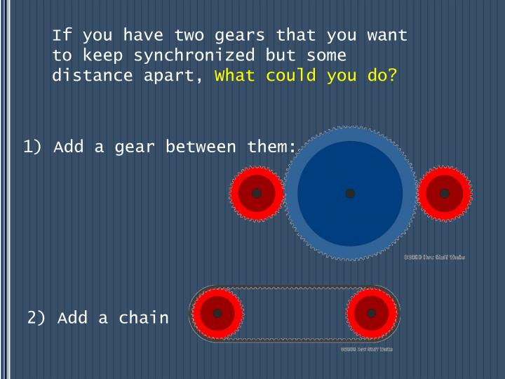 If you have two gears that you want to keep synchronized but some distance apart,