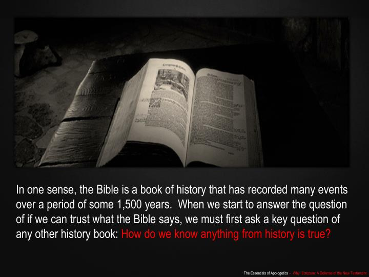 In one sense, the Bible is a book of history that has recorded many events over a period of some 1,500 years.  When we start to answer the question of
