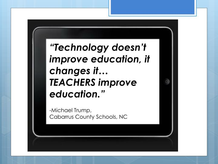 """Technology doesn't improve education, it changes it… TEACHERS improve education."""
