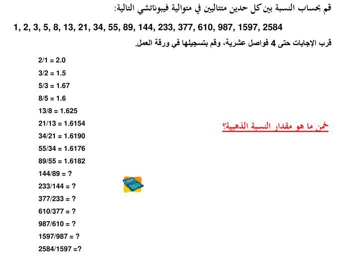 قم بحساب النسبة بين كل حدين متتاليين في متوالية فيبوناتشي التالية: