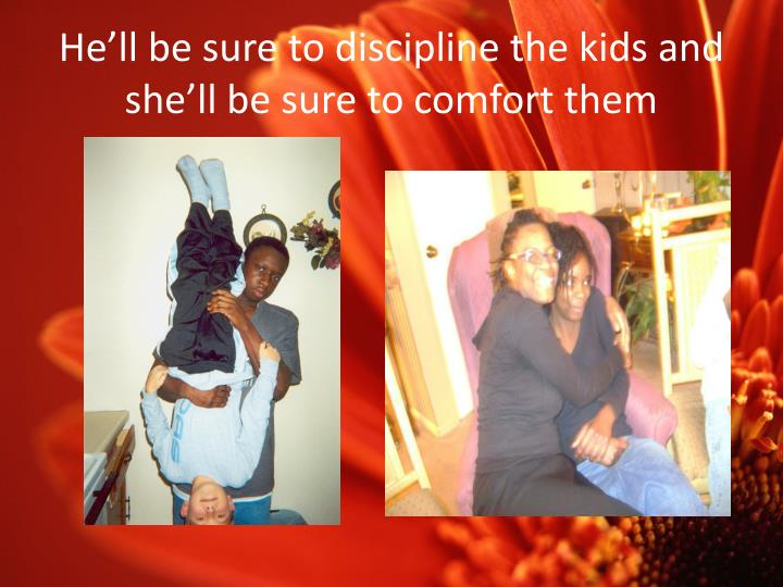 He'll be sure to discipline the kids and she'll be sure to comfort them