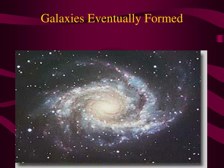 Galaxies Eventually Formed