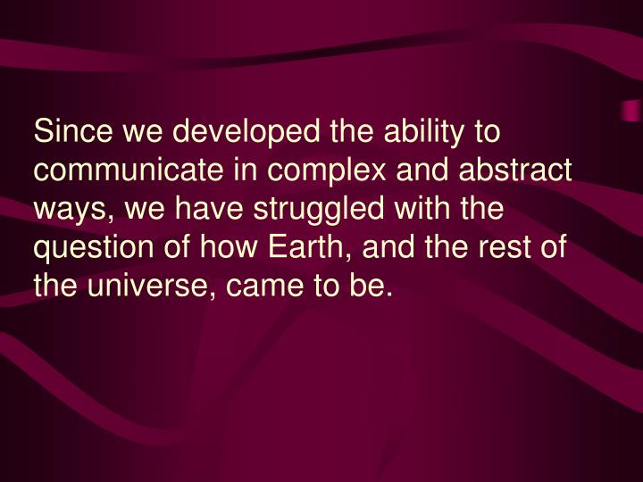 Since we developed the ability to communicate in complex and abstract ways, we have struggled with the question of how Earth, and the rest of the universe, came to be.