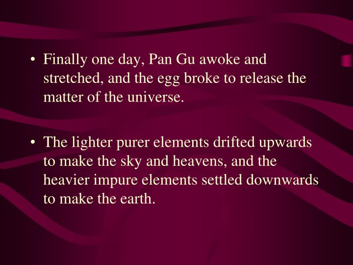 Finally one day, Pan Gu awoke and stretched, and the egg broke to release the matter of the universe.
