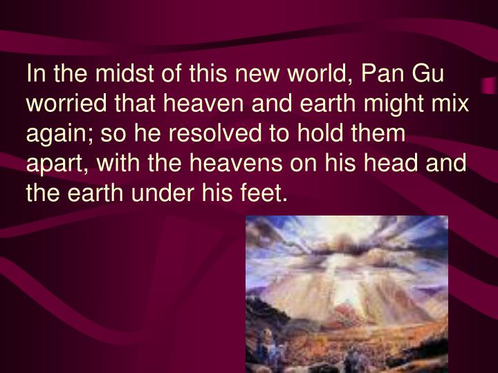 In the midst of this new world, Pan Gu worried that heaven and earth might mix again; so he resolved to hold them apart, with the heavens on his head and the earth under his feet.
