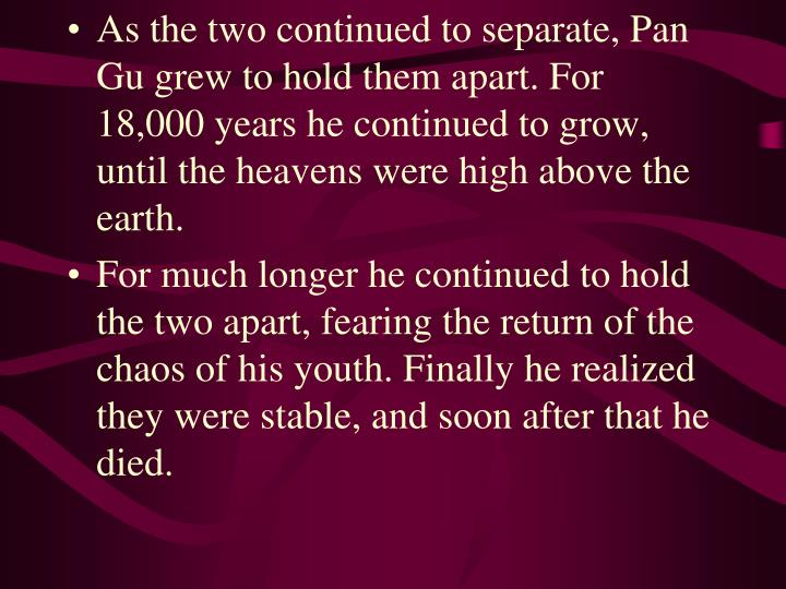 As the two continued to separate, Pan Gu grew to hold them apart. For 18,000 years he continued to grow, until the heavens were high above the earth.