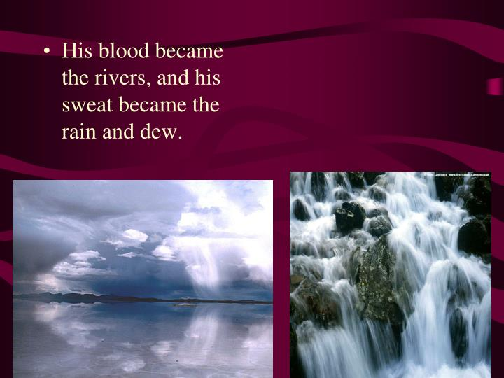 His blood became the rivers, and his sweat became the rain and dew.