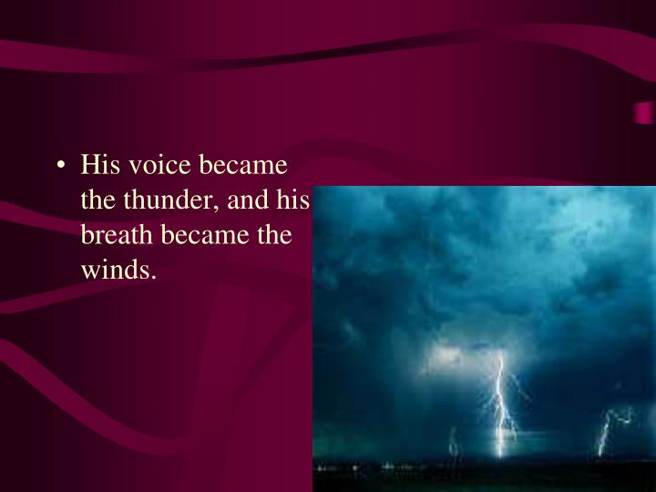 His voice became the thunder, and his breath became the winds.