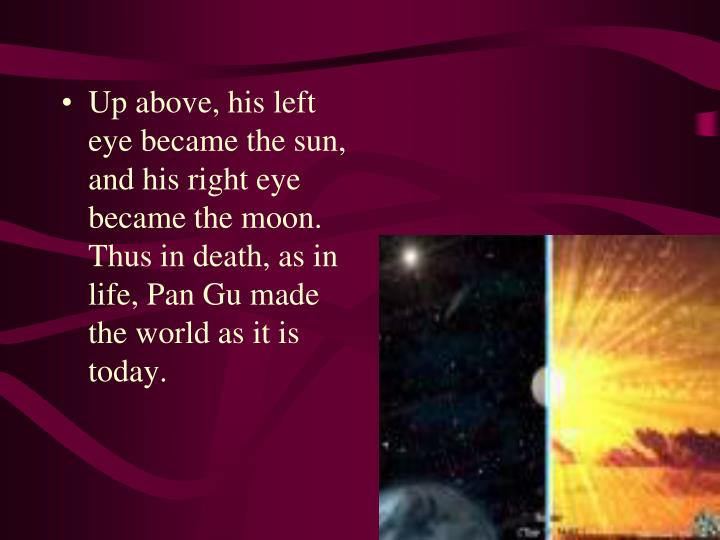 Up above, his left eye became the sun, and his right eye became the moon. Thus in death, as in life, Pan Gu made the world as it is today.