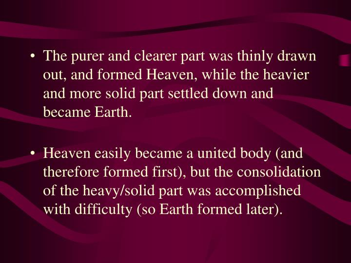 The purer and clearer part was thinly drawn out, and formed Heaven, while the heavier and more solid part settled down and became Earth.