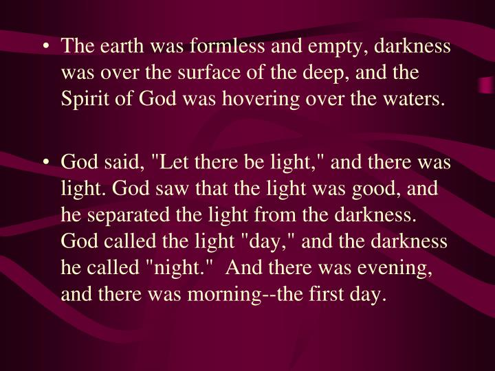 The earth was formless and empty, darkness was over the surface of the deep, and the Spirit of God was hovering over the waters.