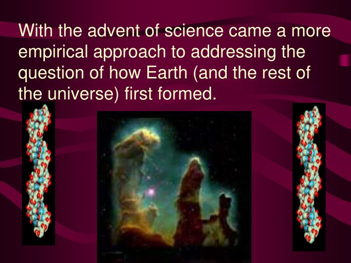 With the advent of science came a more empirical approach to addressing the question of how Earth (and the rest of the universe) first formed.