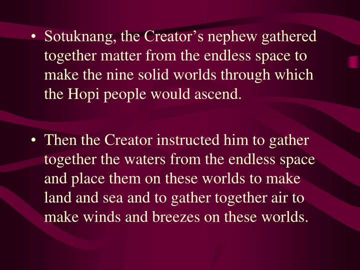 Sotuknang, the Creator's nephew gathered together matter from the endless space to make the nine solid worlds through which the Hopi people would ascend.