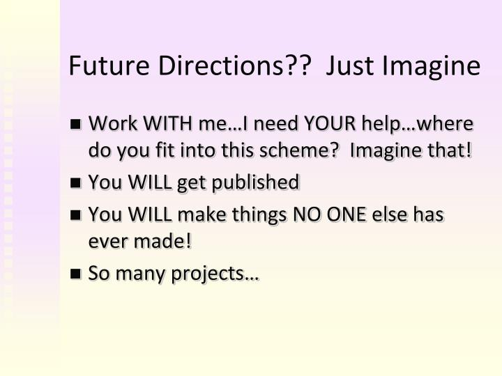 Future Directions??  Just Imagine