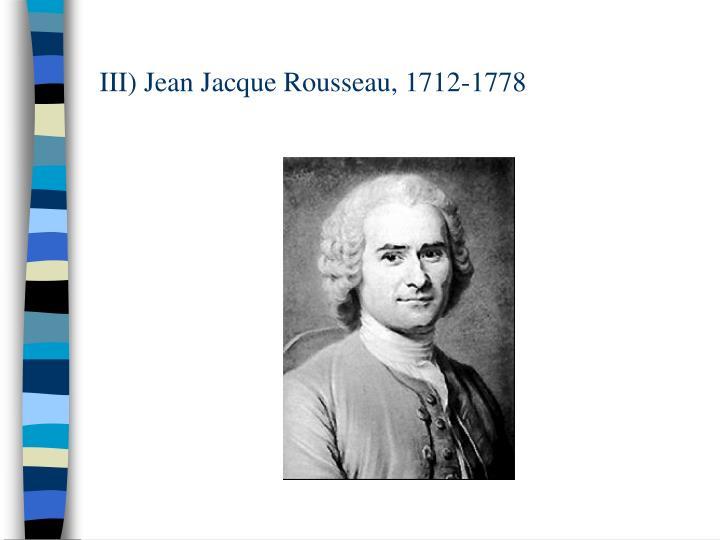 III) Jean Jacque Rousseau, 1712-1778