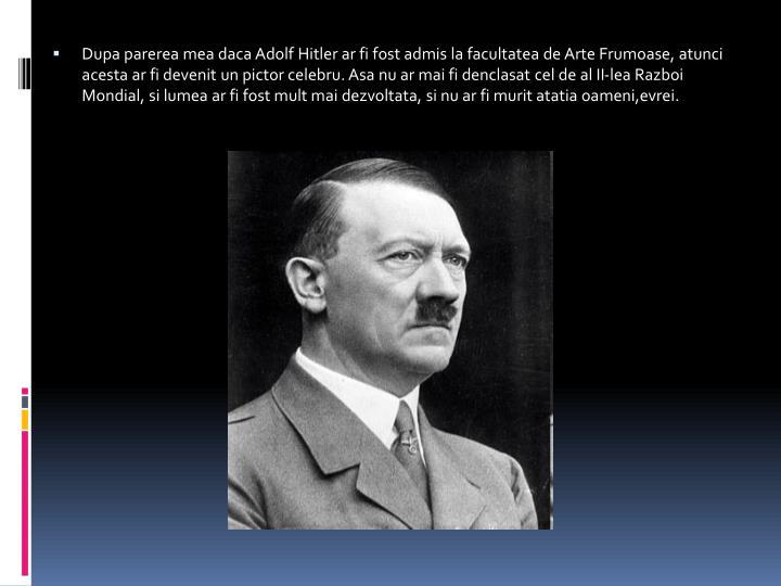 Dupa parerea mea daca Adolf Hitler ar fi fost admis la facultatea de Arte Frumoase, atunci acesta ar fi devenit un pictor celebru. Asa nu ar mai fi denclasat cel de al II-lea Razboi Mondial, si lumea ar fi fost mult mai dezvoltata, si nu ar fi murit atatia oameni,evrei.