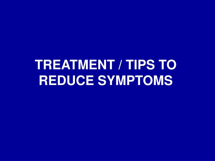 TREATMENT / TIPS TO REDUCE SYMPTOMS