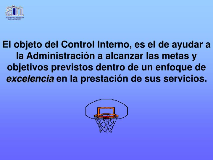 El objeto del Control Interno, es el de ayudar a la Administración a alcanzar las metas y objetivos previstos dentro de un enfoque de
