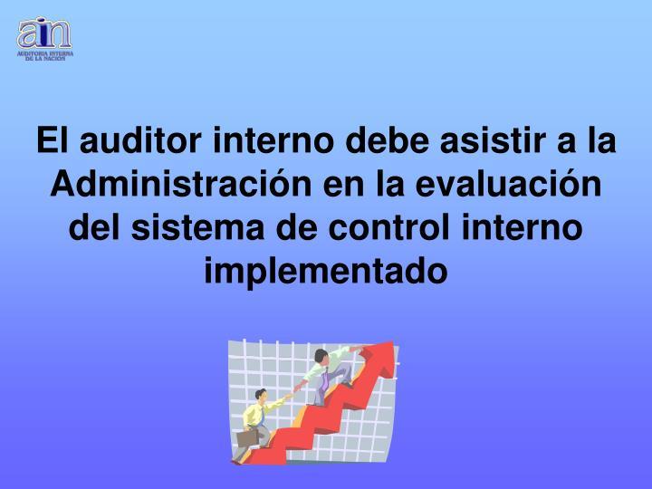 El auditor interno debe asistir a la Administración en la evaluación del sistema de control interno implementado