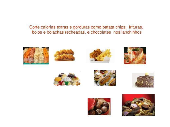 Corte calorias extras e gorduras como batata chips,  frituras,