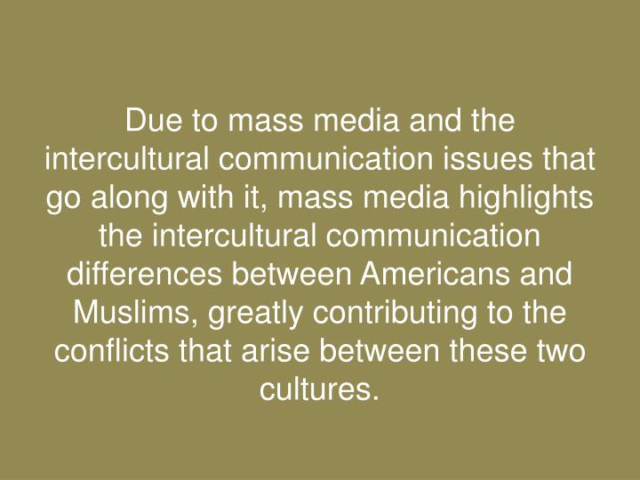 Due to mass media and the intercultural communication issues that go along with it, mass media highlights the intercultural communication differences between Americans and Muslims, greatly contributing to the conflicts that arise between these two cultures.