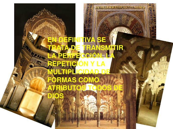 EN DEFINITIVA SE TRATA DE TRANSMITIR LA PERFECCIÓN, LA REPETICIÓN Y LA MULTIPLICIDAD DE FORMAS COMO ATRIBUTOS TODOS DE DIOS