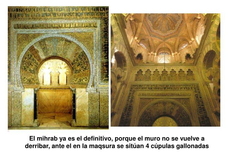 El mihrab ya es el definitivo, porque el muro no se vuelve a derribar, ante el en la maqsura se sitan 4 cpulas gallonadas
