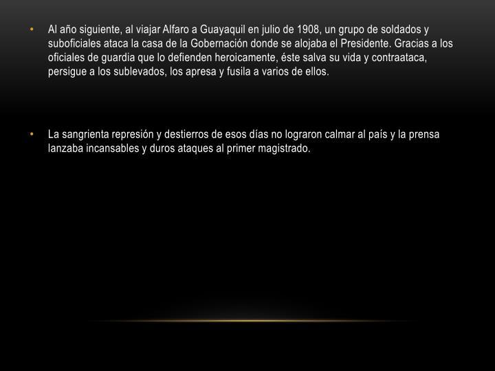 Al año siguiente, al viajar Alfaro a Guayaquil en julio de 1908, un grupo de soldados y suboficiales ataca la casa de la Gobernación donde se alojaba el Presidente. Gracias a los oficiales de guardia que lo defienden heroicamente, éste salva su vida y contraataca, persigue a los sublevados, los apresa y fusila a varios de ellos.