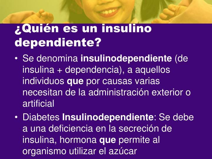 ¿Quién es un insulino dependiente?
