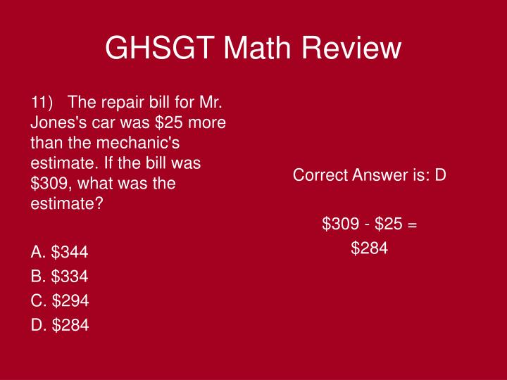 11)   The repair bill for Mr. Jones's car was $25 more than the mechanic's estimate. If the bill was $309, what was the estimate?