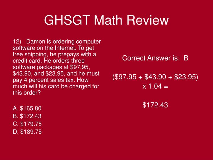 12)   Damon is ordering computer software on the Internet. To get free shipping, he prepays with a credit card. He orders three software packages at $97.95, $43.90, and $23.95, and he must pay 4 percent sales tax. How much will his card be charged for this order?