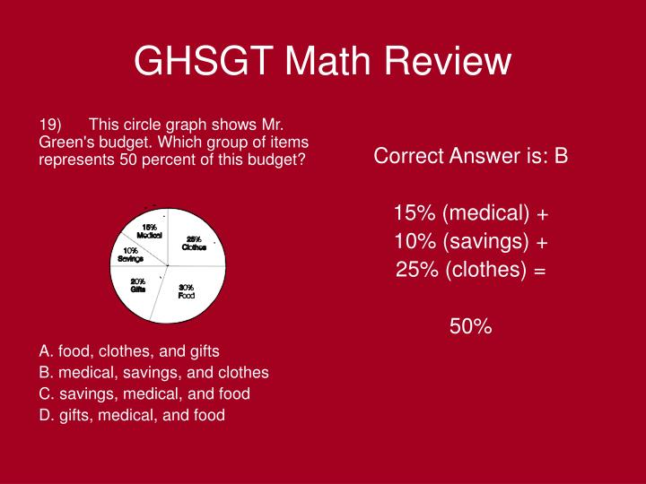 19)      This circle graph shows Mr. Green's budget. Which group of items represents 50 percent of this budget?