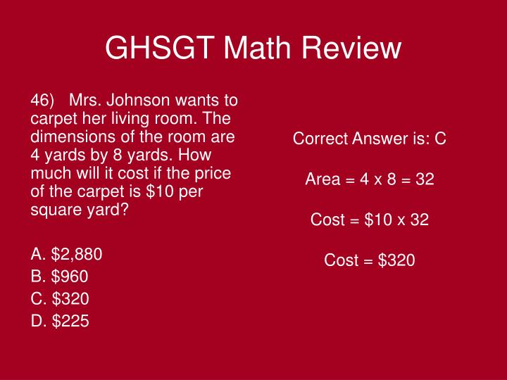 46)   Mrs. Johnson wants to carpet her living room. The dimensions of the room are 4 yards by 8 yards. How much will it cost if the price of the carpet is $10 per square yard?