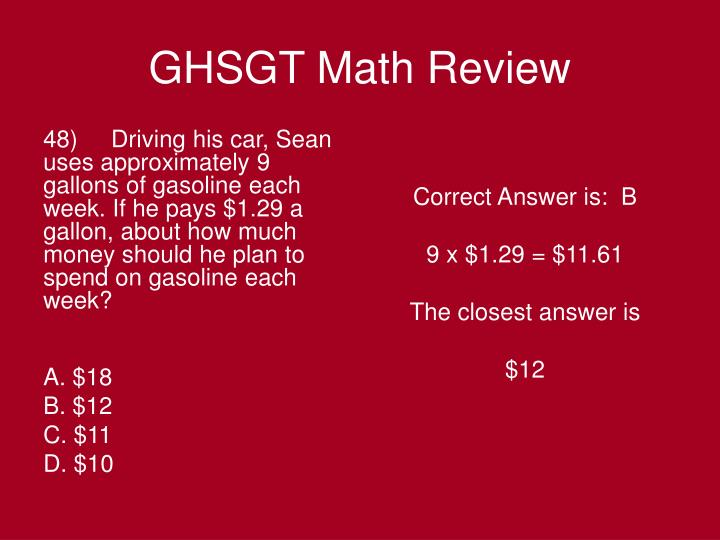 48)     Driving his car, Sean uses approximately 9 gallons of gasoline each week. If he pays $1.29 a gallon, about how much money should he plan to spend on gasoline each week?