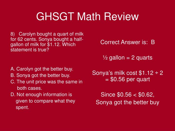 8)   Carolyn bought a quart of milk for 62 cents. Sonya bought a half-gallon of milk for $1.12. Which statement is true?