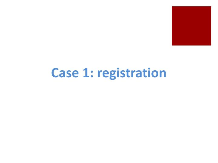 Case 1: registration