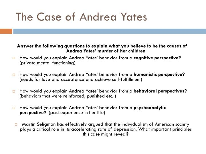 andrea yates psychology A separate company, park dietz & associates (pd&a), is a forensic consulting firm specializing in criminal behavior analysis, forensic psychiatry, forensic psychology and other forensic sciences, serving prosecutors, criminal defense attorneys, and attorneys representing defendants and plaintiffs in civil litigation.